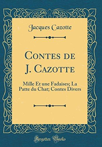 Contes de J. Cazotte: Mille Et Une Fadaises; La Patte Du Chat; Contes Divers (Classic Reprint)
