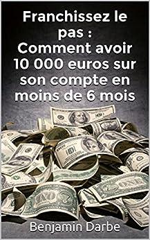 Franchissez le pas : Comment avoir 10 000 euros sur son compte en moins de 6 mois par [Darbe, Benjamin]
