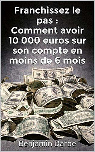 Franchissez le pas : Comment avoir 10 000 euros sur son compte en moins de 6 mois