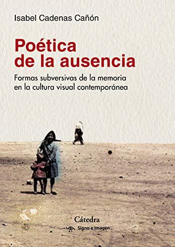 Poética de la ausencia: Formas subversivas de la memoria  en la cultura visual contemporánea (Signo E Imagen)