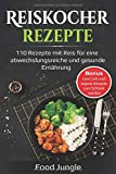 Reiskocher Rezepte: 110 Rezepte mit Reis für eine abwechlungsreiche und gesunde Ernährung - Bonus: Low Carb und vegane Rezepte zum Schlank werden - Food Jungle