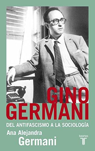 Gino Germani. Del antifascismo a la sociología por Ana Alejandra Germani