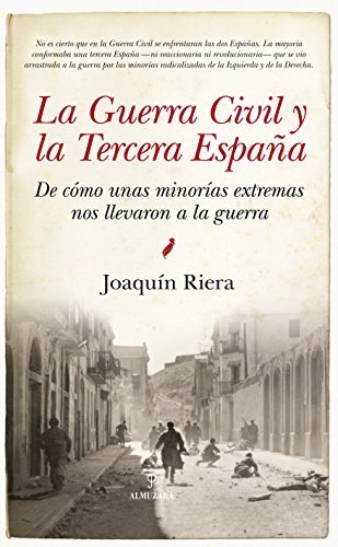 La Guerra Civil y la Tercera España: De cómo unas minorías extremas nos llevaron a la guerra (Historia) por Joaquín Riera Ginestar