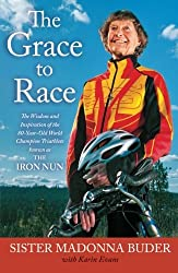 The Grace to Race: The Wisdom and Inspiration of the 80-Year-Old World Champion Triathlete Known as the Iron Nun by Sister Madonna Buder (2014-10-18)