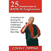 25 Practical Uses for Radical Forgiveness: A Handbook for Solving the Problems and Challenges of Everyday Life in a New Way by Colin C. Tipping (2014-02-22)