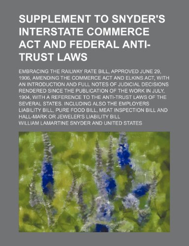 Supplement to Snyder's Interstate commerce act and federal anti-trust laws; embracing the Railway rate bill, approved June 29, 1906, amending the ... of judicial decisions rendered since the pub