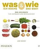 Was ich koche & wie das geht: Das Kochbuch für Anfänger und Wenigkocher
