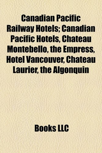 Canadian Pacific Railway Hotels; Canadian Pacific Hotels, Ch[teau Montebello, the Empress, Hotel Vancouver, Ch[teau Laurier, the Algonquin - Canadian Pacific Hotel