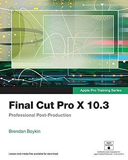 Final Cut Pro X 10.3 - Apple Pro Training Series: Professional ...