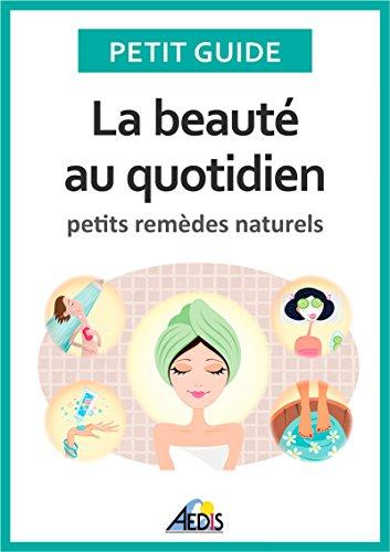 La beauté au quotidien: Petits remèdes naturels (PETIT GUIDE) par Petit Guide