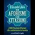 Il Grande Libro degli Aforismi e delle Citazioni - 2.000 Citazioni d'Autore che cambieranno la tua vita