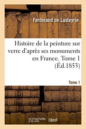 Histoire de la peinture sur verre d'après ses monuments en France. Tome 1