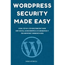 WordPress Security Made Easy: Visual Step-by-Step Guide From Zero to Hero How to Install Secure WordPress Site and Maintain it Cost Free and Without Turning into a Geek