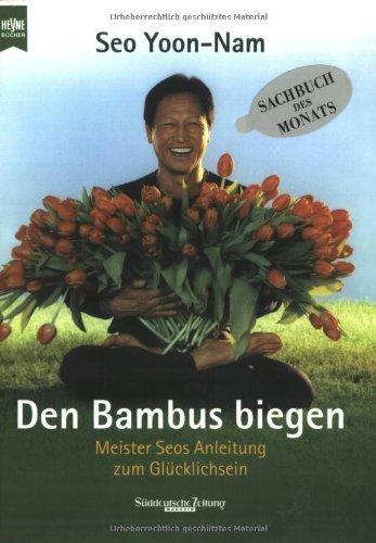 Den Bambus biegen. Meister Seos Anleitung zum Glücklichsein