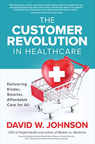 The Customer Revolution in Healthcare: Delivering Kinder, Smarter, Affordable Care for All