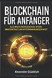 BLOCKCHAIN FÜR ANFÄNGER: Alles was du über Blockchain, Bitcoin, Smart Contracts und Kryptowährung wissen musst (Kryptowährungen einfach erklärt, Band 1)