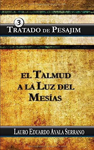 Tratado de Pesajim: El Talmud a la Luz del Mesias: Volume 3 (Talmud Seder Moed) por Lauro Eduardo Ayala Serrano