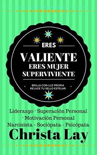 Eres Valiente Eres Mujer Superviviente: Liderazgo · Superación Personal · Motivación Personal · Tu Ex Narcisista Sociópata Psicópata por Christa Lay