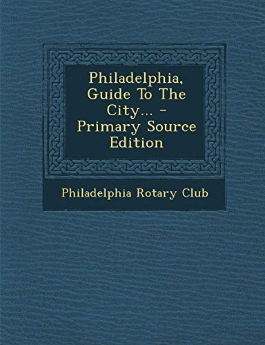 Philadelphia, Guide to the City. - Primary Source Edition -