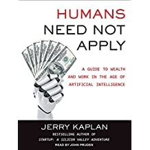 Humans Need Not Apply: A Guide to Wealth and Work in the Age of Artificial Intelligence by Jerry Kaplan (2016-03-15)