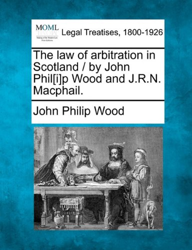 The law of arbitration in Scotland / by John Phil[i]p Wood and J.R.N. Macphail. por John Philip Wood
