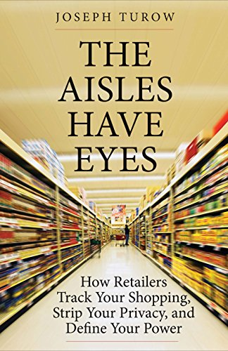 Aisles Have Eyes: How Retailers Track Your Shopping, Strip Your Privacy, and Define Your Power