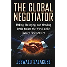 The Global Negotiator: Making, Managing and Mending Deals Around the World in the Twenty-First Century