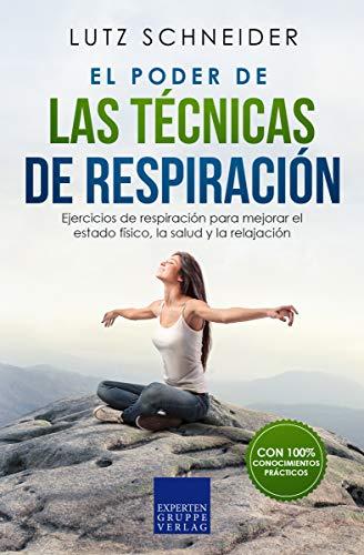 El poder de las técnicas de respiración: Ejercicios de respiración para mejorar el estado físico, la salud y la relajación.