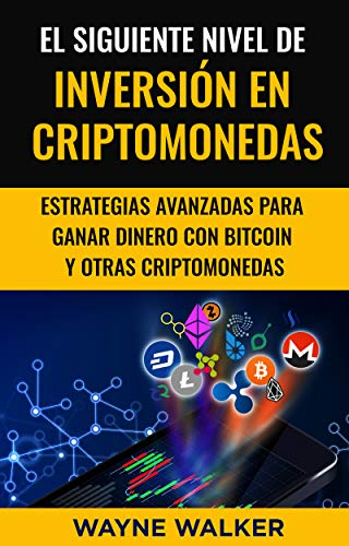 El Siguiente Nivel De Inversión En Criptomonedas: Estrategias Avanzadas Para Ganar Dinero Con Bitcoin y Otras Criptomonedas por Wayne Walker