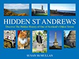 Hidden St Andrews: Discover the Hidden History of One of Scotland's Oldest Towns - Susan McMullan