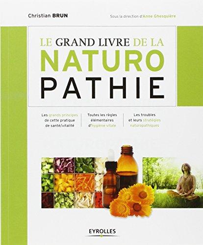 Le grand livre de la naturopathie : Les grands principes de cette pratique de sant/vitalit. Toutes les rgles lmentaires d'hygine vitale. Les troubles et leurs stratgies naturopathiques