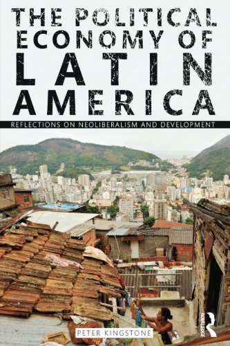 The Political Economy of Latin America: Reflections on Neoliberalism and Development by Peter Kingstone (2010-12-10)