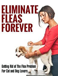 Eliminate Fleas Forever: Getting Rid of The Flea Problem for Cat and Dog Lovers (fleas, pest control, pests, animal disease, house cleaning, cleaning and organizing, grime Book 1) (English Edition)