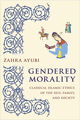 Gendered Morality: Classical Islamic Ethics of the Self, Family, and Society (English Edition)