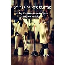 AL PIE DE MIS SANTOS: Obras y limpias de santería cubana, Trabajos de espiritismo (Spanish Edition)
