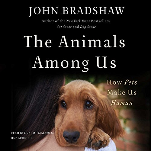 The Animals Among Us: How Pets Make Us Human por John Bradshaw