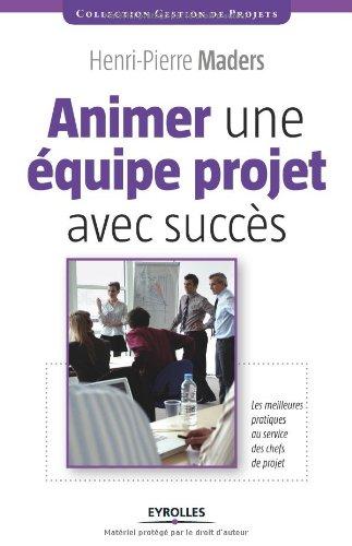 Animer une équipe projet avec succès: Les meilleures pratiques au service des chefs de projet. par Henri-Pierre Maders