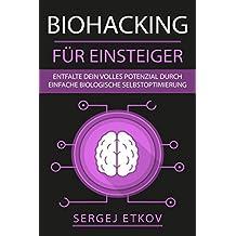 BIOHACKING FÜR EINSTEIGER: Entfalte dein volles Potenzial durch einfache biologische Selbstoptimierung + KICK-START-ANLEITUNG
