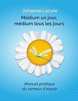Médium un jour, médium tous les jours: Manuel pratique du semeur despoir
