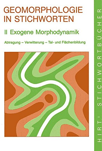 Geomorphologie in Stichworten / Exogene Morphodynamik: Abtragung - Verwitterung - Tal- und Flächenbildung (Hirt's Stichwortbücher)