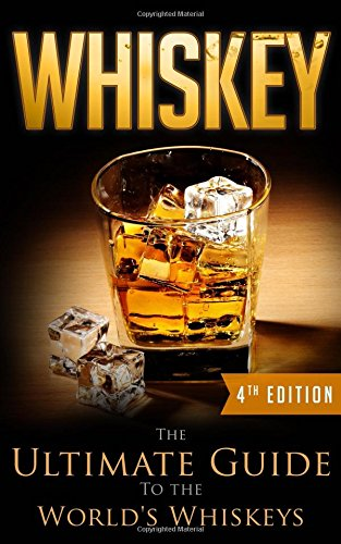 Whiskey: The Ultimate Guide To the World's Whiskeys, 4th Edition