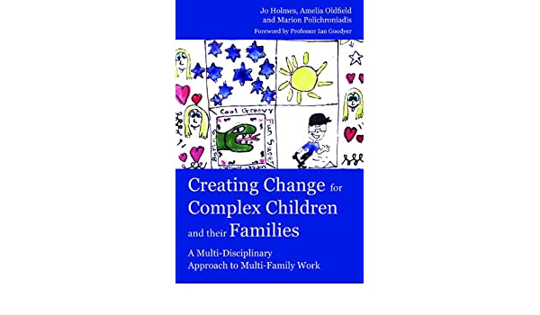 creating change for complex children and their families oldfield amelia holmes jo polichroniadis marion goodyer ian m