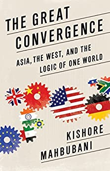The Great Convergence: Asia, the West, and the Logic of One World by [Mahbubani, Kishore]