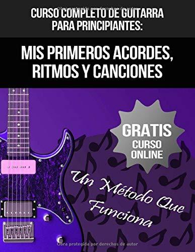 Curso Completo De Guitarra Para Principiantes: Mis Primeros Acordes, Ritmos Y Canciones: (+ Curso en Vídeo) (Curso De Guitarra)