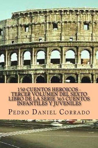 150 Cuentos Heroicos Tercer Volumen del Sexto Libro de la Serie: 365 Cuentos Infantiles y Juveniles: Volume 3 por Mr. Pedro Daniel Corrado