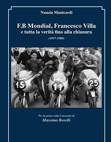 F.B MONDIAL, FRANCESCO VILLA e tutta la verità fino alla chiusura (1957-1980): foto e documenti inediti e, per la prima volta, il racconto di Massimo Boselli, a.d. del marchio (Italian Edition)