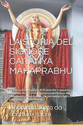 LA STORIA DEL SIGNORE CAITANYA MAHAPRABHU: La storia di un'Avatara di Krisna che è apparso nel 1486 dopo Cristo che ha creato le basi del Movimento ... il Santo Nome (Libri Vaisnava, Band 2)