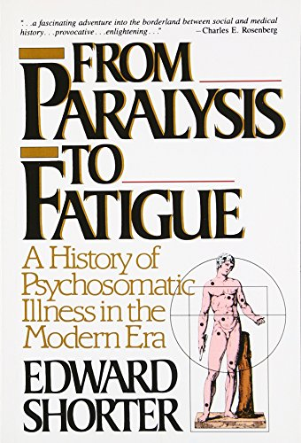 From Paralysis to Fatigue: A History of Psychosomatic Illness in the Modern Era por Edward Shorter