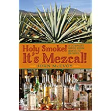 Holy Smoke! It's Mezcal!: A Complete Guide from Agave to Zapotec (English Edition)