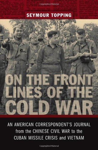 On the Front Lines of the Cold War: An American Correspondent's Journal from the Chinese Civil War to the Cuban Missile Crisis and Vietnam (From Our Own Correspondent) by Seymour Topping (2010-03-15)